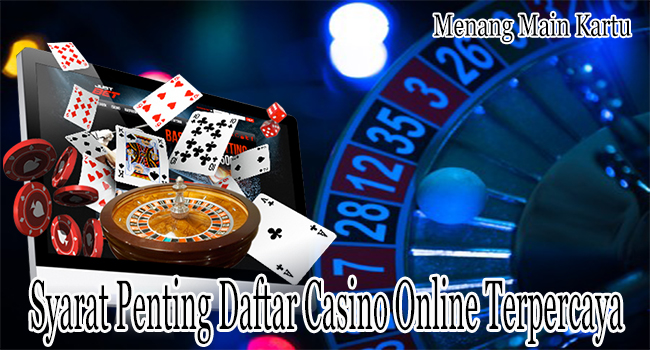Syarat Penting Daftar Casino Online Terpercaya dan Resmi
